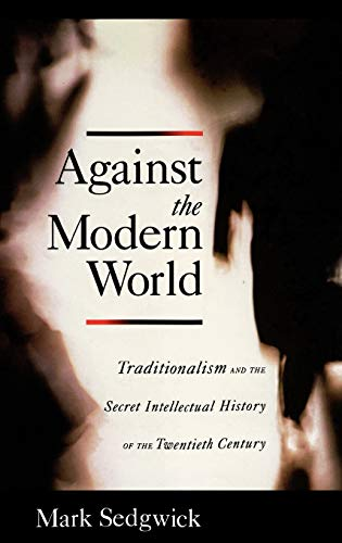 9780195152975: Against the Modern World: Traditionalism and the Secret Intellectual History of the Twentieth Century