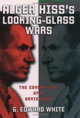 Alger Hiss's Looking-Glass Wars: The Covert Life of a Soviet Spy: White, G. Edward
