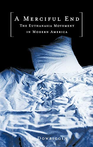 A merciful end : the euthanasia movement in modern America.: Dowbiggin, Ian Robert.