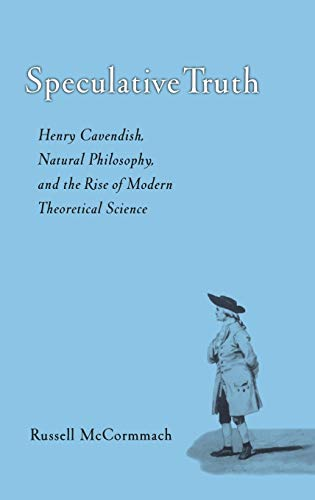 Speculative Truth : Henry Cavendish, Natural Philosophy, and the Rise of Modern Theoretical Science...