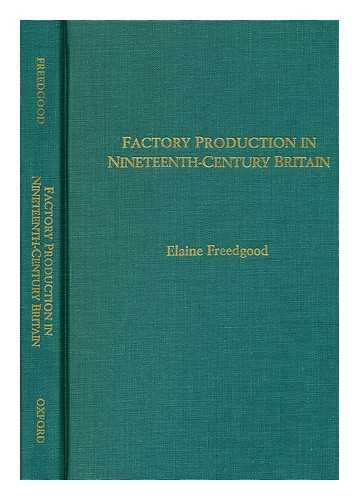 Factory Production In Nineteenth Century Britain: Freedgood, Elaine [editor]