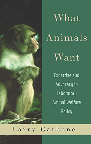 What Animals Want. Expertise and Advocacy in Laboratory Animal Welfare Policy.: Carbone, Larry