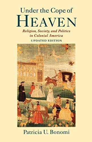 Under the Cope of Heaven: Religion, Society, and Politics in Colonial America: Patricia U. Bonomi