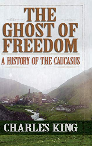 The Ghost of Freedom A History of the Caucasus: Charles King