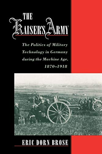9780195179453: The Kaiser's Army: The Politics of Military Technology in Germany During the Machine Age, 1870-1918