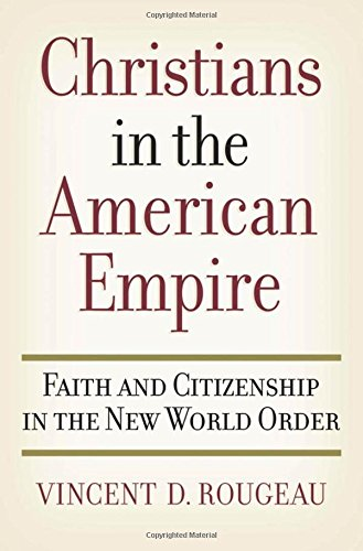 Christians in the American Empire: Faith and Citizenship in the New World Order: Rougeau, Vincent D...
