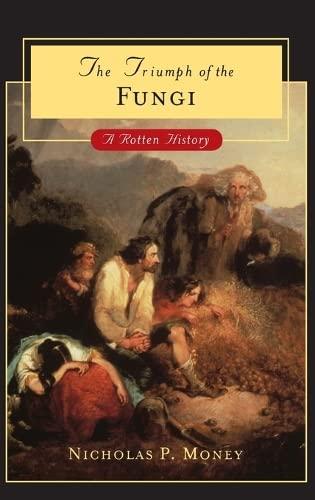 The triumph of the fungi : a rotten history.: Money, Nicholas P.