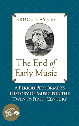 The End of Early Music: A Period Performer's History of Music for the Twenty-First Century: ...