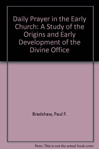 Daily Prayer in the Early Church: A Study of the Origins and Early Development of the Divine Office...