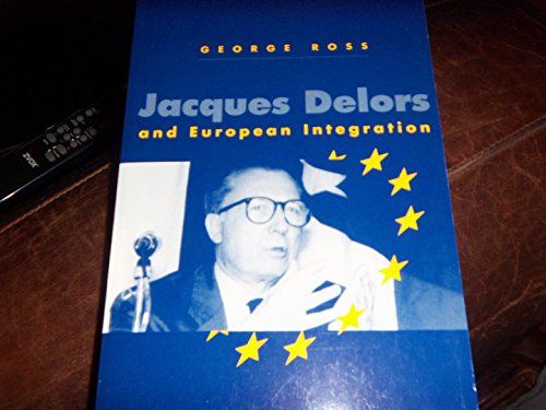 Jacques Delors and European Integration (Europe and the International Order): George Ross