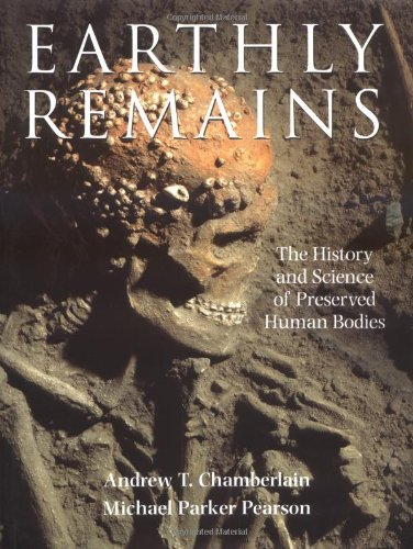 EARTHLY REMAINS. The History and Science of Preserved Human Bodies.