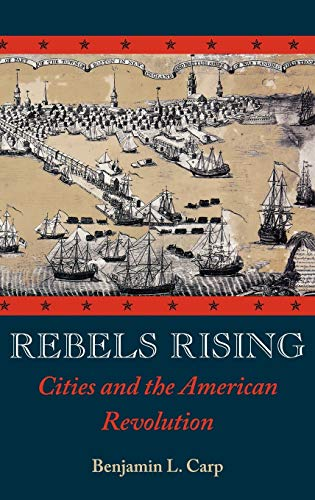 Rebels Rising: Cities and the American Revolution: Benjamin L. Carp