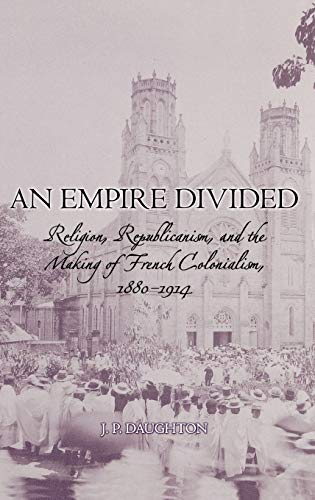 Download An Empire Divided: Religion, Republicanism, and the Making of French Colonialism, 1880-1914
