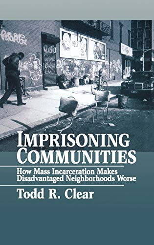 Imprisoning Communities: How Mass Incarceration Makes Disadvantaged: Clear, Todd R