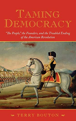9780195306651: Taming Democracy:The People, the Founders, and the Troubled Ending of the American Revolution