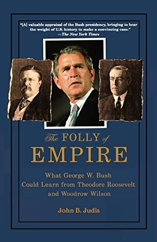 9780195309027: The Folly of Empire: What George W. Bush Could Learn from Theodore Roosevelt And Woodrow Wilson