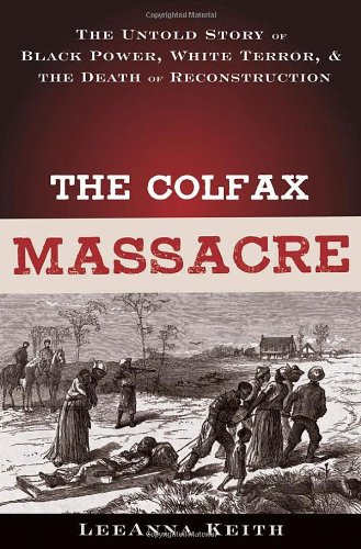 THE COLFAX MASSACRE : The Untold Story of Black power, White Terror, and the Death of ...