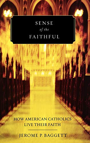 Sense of the Faithful: How American Catholics Live Their Faith: Baggett, Jerome P.