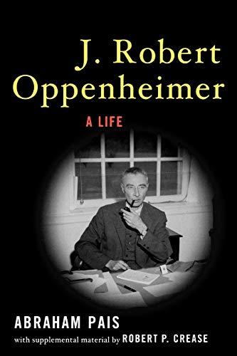 J. Robert Oppenheimer: A Life Abraham Pais (with supplemental material by Robert P. Crease): ...