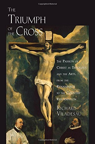 9780195335668: The Triumph of the Cross: The Passion of Christ in Theology and the Arts from the Renaissance to the Counter-Reformation