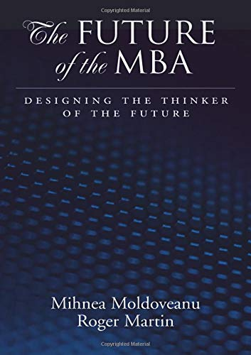 The Future of the MBA: Designing the Thinker of the Future: Martin, Roger L.;Moldoveanu, Mihnea C.