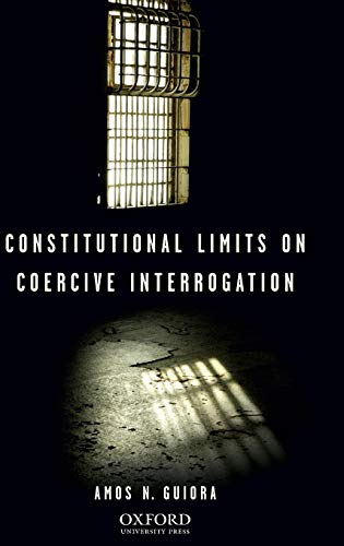 Constitutional Limits on Coercive Interrogation (Terrorism Second: Guiora, Amos N.