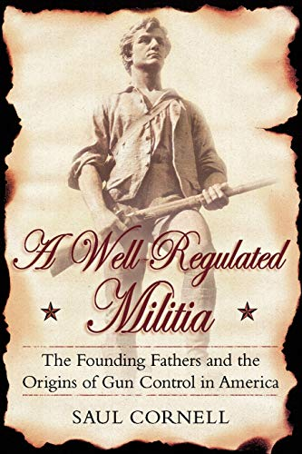 A Well-Regulated Militia: The Founding Fathers and the Origins of Gun Control in America (0195341031) by Saul Cornell