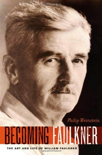 Becoming Faulkner: The Art and Life of William Faulkner: Weinstein, Philip