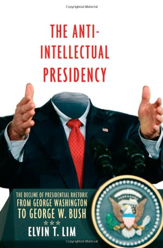 9780195342642: The Anti-Intellectual Presidency: The Decline of Presidential Rhetoric from George Washington to George W. Bush