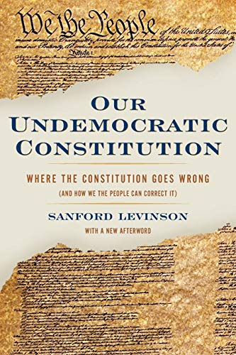 Our Undemocratic Constitution: Where the Constitution Goes Wrong (And How We the People Can Correct It) (0195365577) by Sanford Levinson