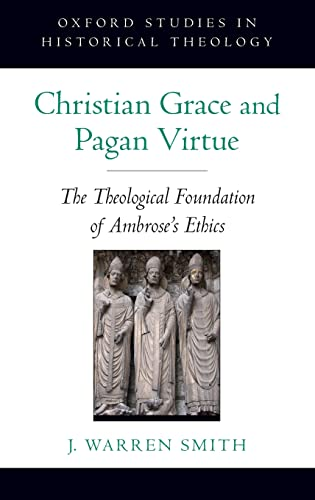 Christian Grace and Pagan Virtue: The Theological Foundation of Ambrose's Ethics (Oxford Studies ...