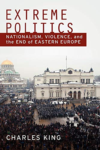 Extreme Politics: Nationalism, Violence, and the End of Eastern Europe: King, Charles