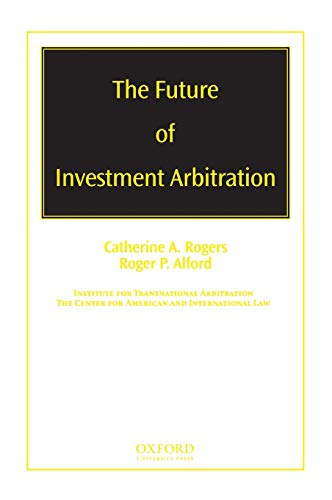 The future of investment arbitration.: Rogers, Catherine A. & Roger P. Alford.