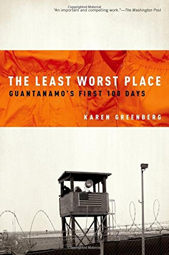 The Least Worst Place: Guantanamo's First 100 Days: Greenberg, Karen