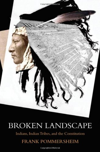 Broken Landscape: Indians, Indian Tribes, and the Constitution: Pommersheim, Frank