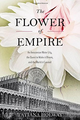 The Flower of Empire: The Amazon's Largest Water Lily, the Quest to Make it Bloom, and the ...