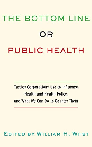 9780195375633: The Bottom Line or Public Health: Tactics Corporations Use to Influence Health and Health Policy, and What We Can Do to Counter Them