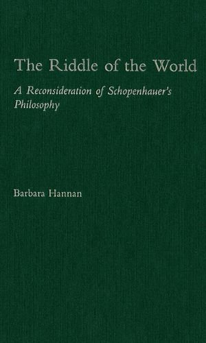 The riddle of the world : a reconsideration of Schopenhauer's philosophy.: Hannan, Barbara.