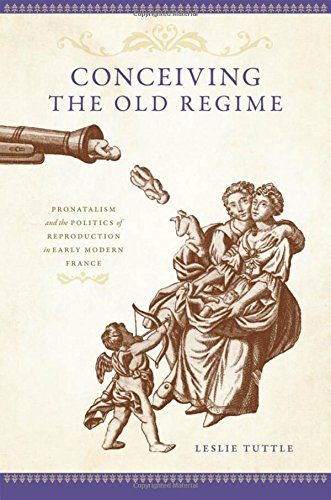 Conceiving the old regime : pronatalism and the politics of reproduction in early modern France.: ...
