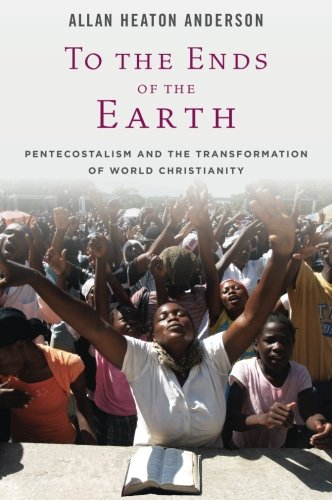 To the Ends of the Earth. Pentecostalism and the Transformation of World Christianity.: ANDERSON, A...