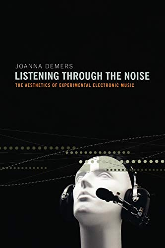 Listening Through the Noise: The Aesthetics of Experimental Electronic Music: DeMers, Joanna