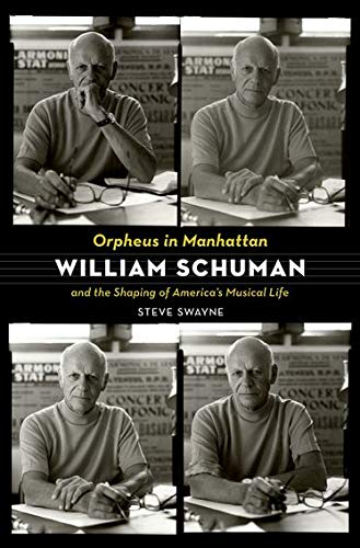 Orpheus in Manhattan William Schuman and the Shaping of America's Musical Life