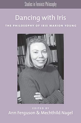 Dancing with Iris. The Philosophy of Iris Marios Young.: FERGUSON, A. N.,