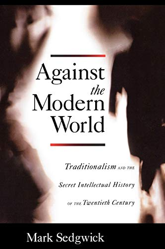 9780195396010: Against the Modern World: Traditionalism and the Secret Intellectual History of the Twentieth Century