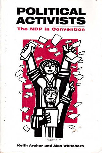 Political Activists: The NDP in Convention: Archer, Keith, Whitehorn, Alan