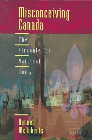 Misconceiving Canada : The Struggle for National Unity: Kenneth McRoberts