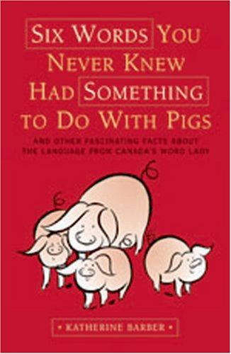 9780195427080: Six Words You Never Knew Had Something To Do With Pigs: And Other Fascinating Facts about the Language From Canada's Word Lady