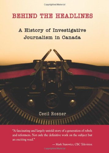 Behind the Headlines: A History of Investigative Journalism in Canada: Cecil Rosner