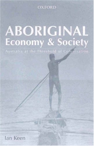 Aboriginal Economy and Society. At the Threshold of Colonisation.: KEEN, I.,