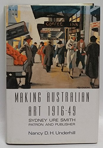 Making Australian Art, 1916-1949: Sydney Ure Smith, Patron and Publisher: Underhill, Nancy D. H.